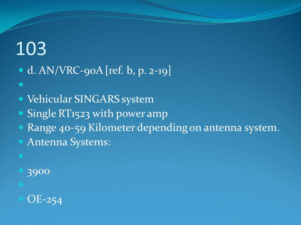 103 d. AN/VRC-90A [ref. b, p. 2-19] Vehicular SINGARS system